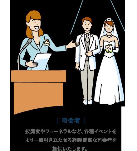 [ 司会者 ]披露宴やフューネラルなど、各種イベントをより一層引き立たせる経験豊富な司会者を提供いたします。